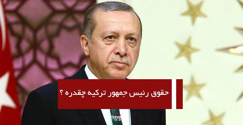 حقوق رئیس جمهور ترکیه چقدره ؟