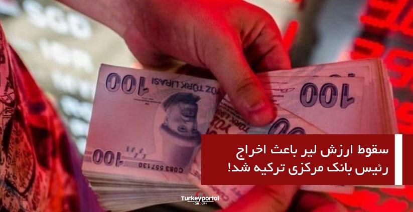 سقوط ارزش لیر باعث اخراج رئیس بانک مرکزی ترکیه شد!